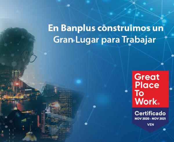 Great PlaceTo Work Certificacion Banplus 600x490 - Certificación | En Banplus afianzamos nuestro camino para ser un Gran Lugar para Trabajar