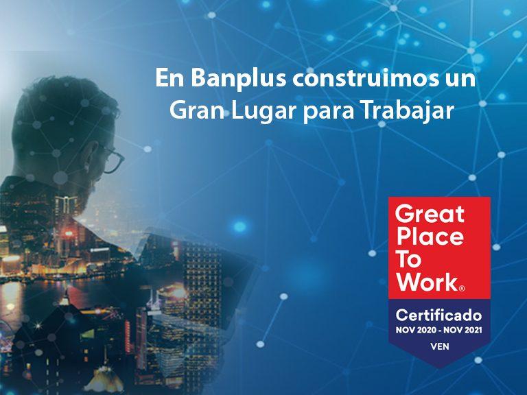 Great PlaceTo Work Certificacion Banplus 768x576 - Certificación | En Banplus afianzamos nuestro camino para ser un Gran Lugar para Trabajar